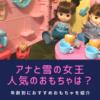 【年齢別】アナと雪の女王の人気のおもちゃは?