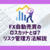 トライオートFXのロスカットとは?FX自動売買のリスク管理方法を解説